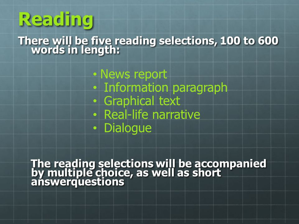 Reading There will be five reading selections, 100 to 600 words in length: News report Information paragraph Graphical text Real-life narrative Dialog