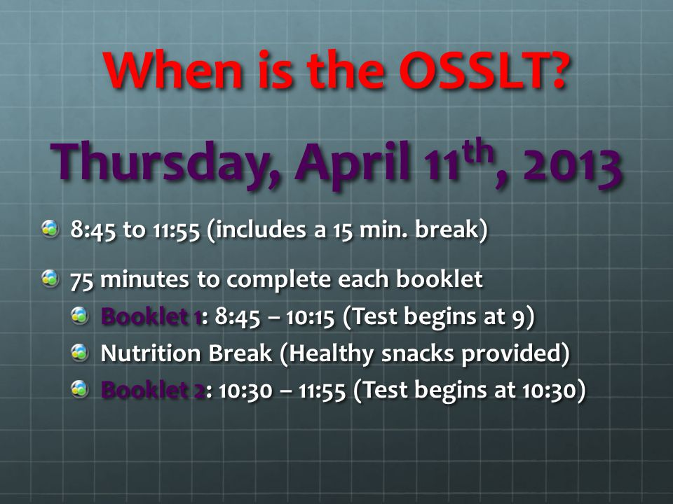 When is the OSSLT? Thursday, April 11 th, 2013 8:45 to 11:55 (includes a 15 min. break) 75 minutes to complete each booklet Booklet 1: 8:45 – 10:15 (T