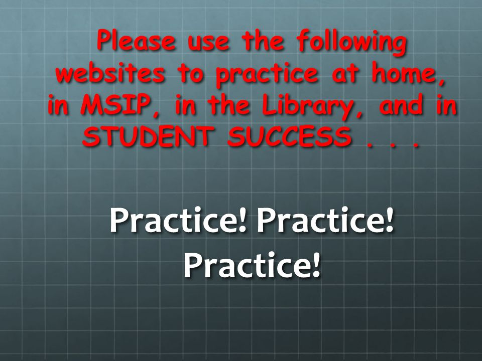 Please use the following websites to practice at home, in MSIP, in the Library, and in STUDENT SUCCESS... Practice! Practice! Practice!