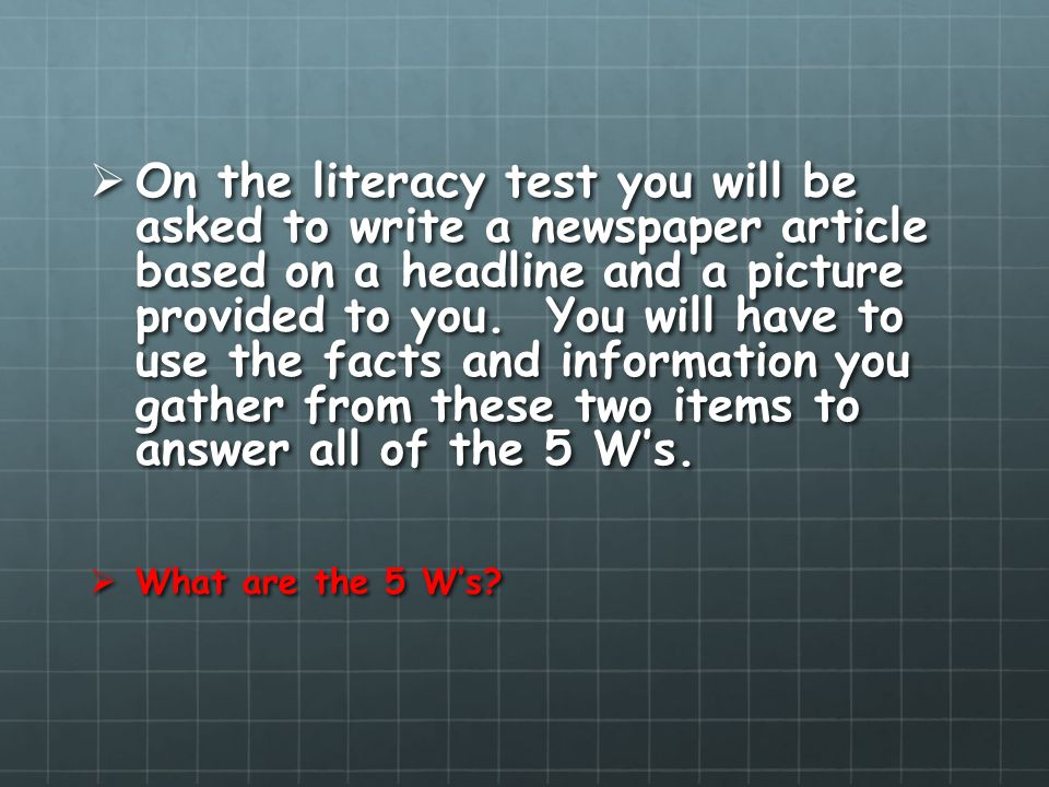 On the literacy test you will be asked to write a newspaper article based on a headline and a picture provided to you. You will have to use the facts