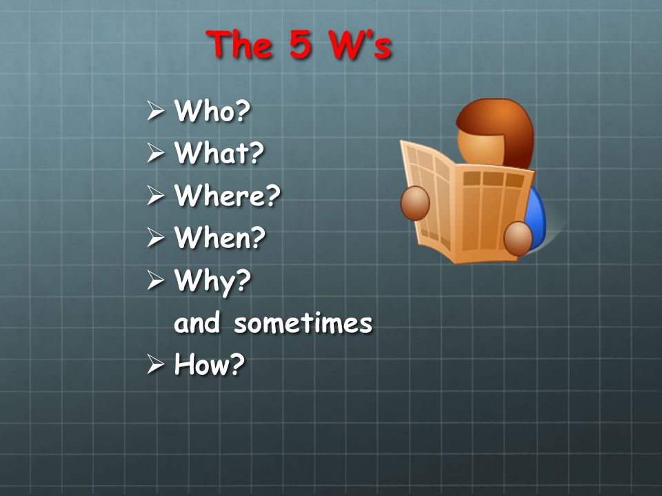 The 5 Ws Who? Who? What? What? Where? Where? When? When? Why? Why? and sometimes How? How?