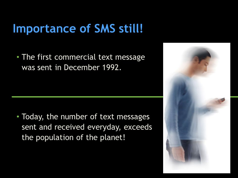 Importance of SMS still! The first commercial text message was sent in December 1992. Today, the number of text messages sent and received everyday, e