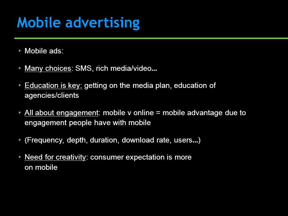 Mobile advertising Mobile ads: Many choices: SMS, rich media/video … Education is key: getting on the media plan, education of agencies/clients All ab