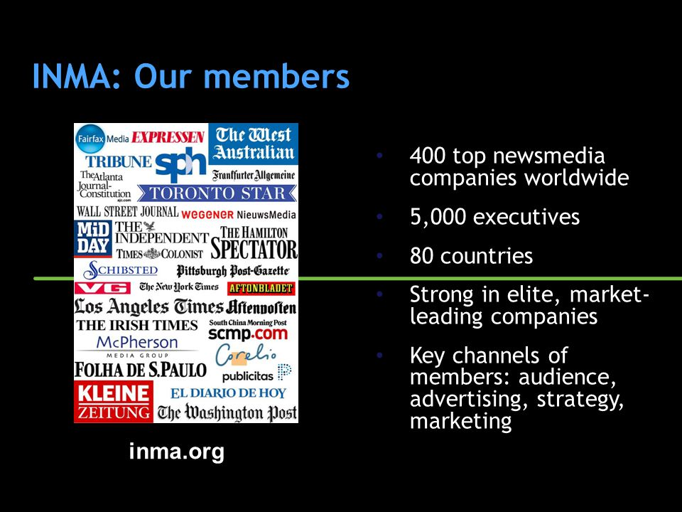 INMA: Our members 400 top newsmedia companies worldwide 5,000 executives 80 countries Strong in elite, market- leading companies Key channels of membe