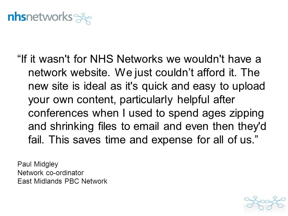 If it wasn't for NHS Networks we wouldn't have a network website. We just couldnt afford it. The new site is ideal as it's quick and easy to upload yo