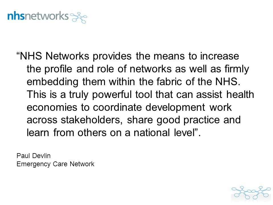 NHS Networks provides the means to increase the profile and role of networks as well as firmly embedding them within the fabric of the NHS. This is a