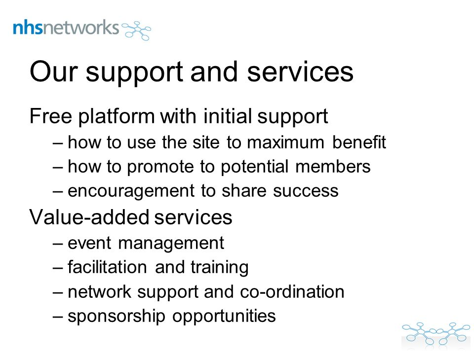 Our support and services Free platform with initial support –how to use the site to maximum benefit –how to promote to potential members –encouragement to share success Value-added services –event management –facilitation and training –network support and co-ordination –sponsorship opportunities