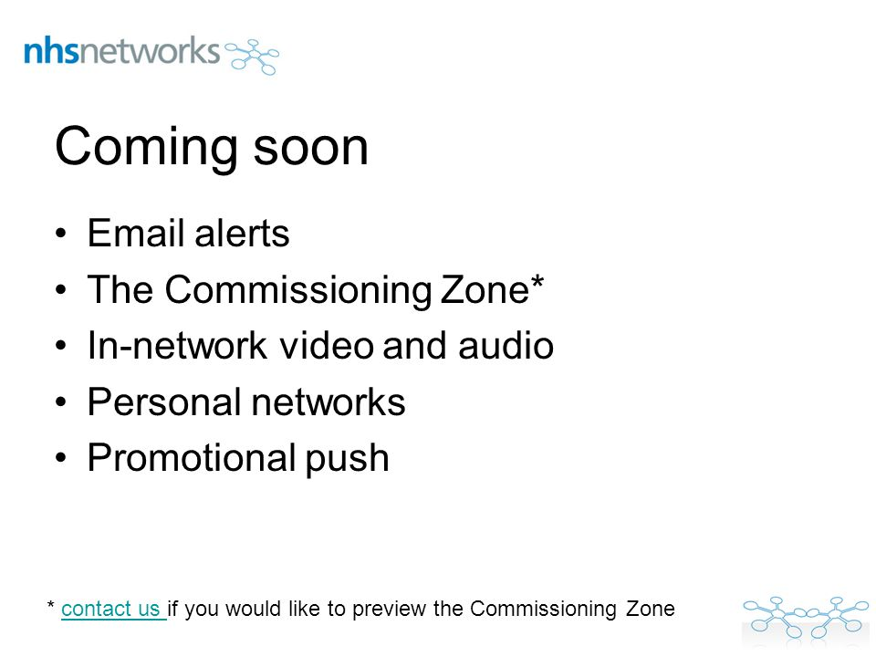 Coming soon Email alerts The Commissioning Zone* In-network video and audio Personal networks Promotional push * contact us if you would like to previ