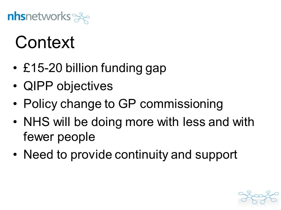 Context £15-20 billion funding gap QIPP objectives Policy change to GP commissioning NHS will be doing more with less and with fewer people Need to pr