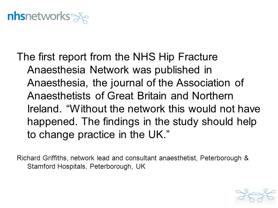 The first report from the NHS Hip Fracture Anaesthesia Network was published in Anaesthesia, the journal of the Association of Anaesthetists of Great Britain and Northern Ireland.