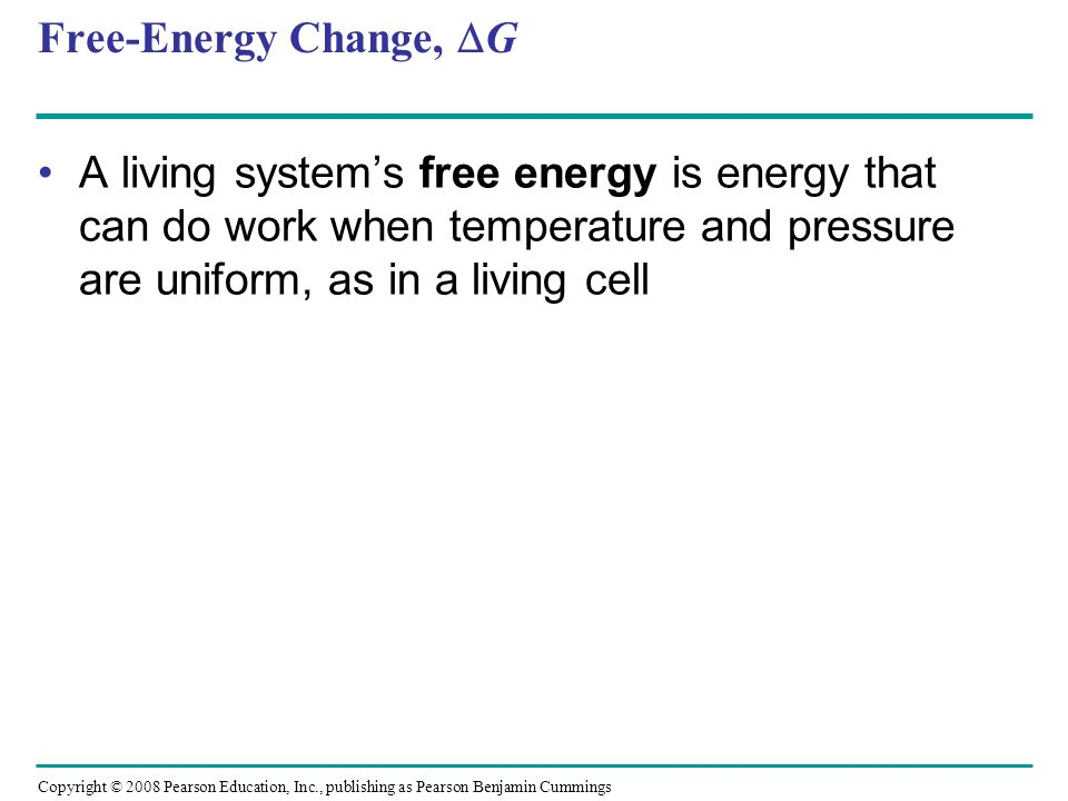 Free-Energy Change, G A living systems free energy is energy that can do work when temperature and pressure are uniform, as in a living cell Copyright