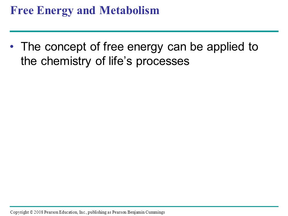 Free Energy and Metabolism The concept of free energy can be applied to the chemistry of lifes processes Copyright © 2008 Pearson Education, Inc., pub