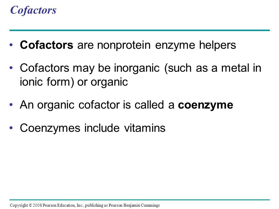 Cofactors Cofactors are nonprotein enzyme helpers Cofactors may be inorganic (such as a metal in ionic form) or organic An organic cofactor is called