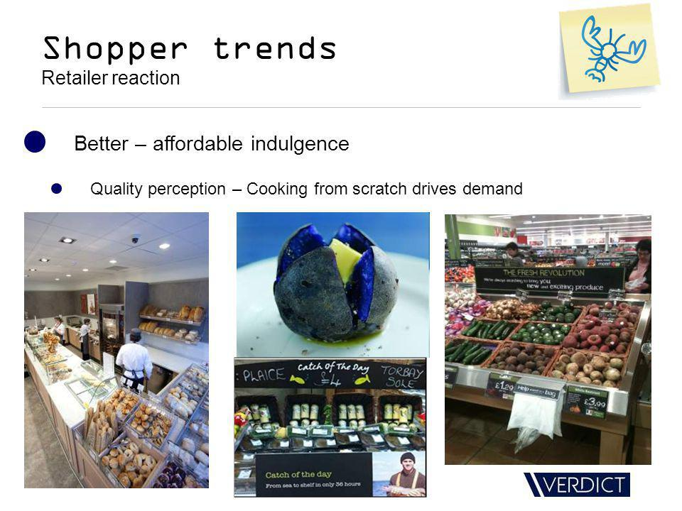 Shopper trends Retailer reaction Better – affordable indulgence Quality perception – Cooking from scratch drives demand