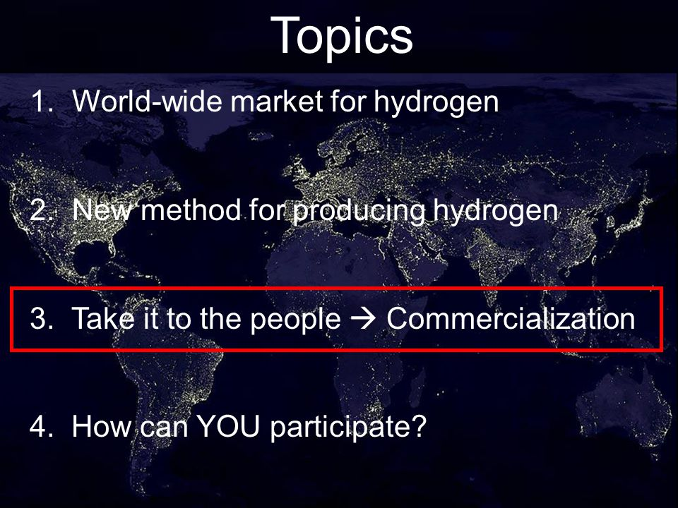 21 Topics 1. World-wide market for hydrogen 2. New method for producing hydrogen 3. Take it to the people Commercialization 4. How can YOU participate