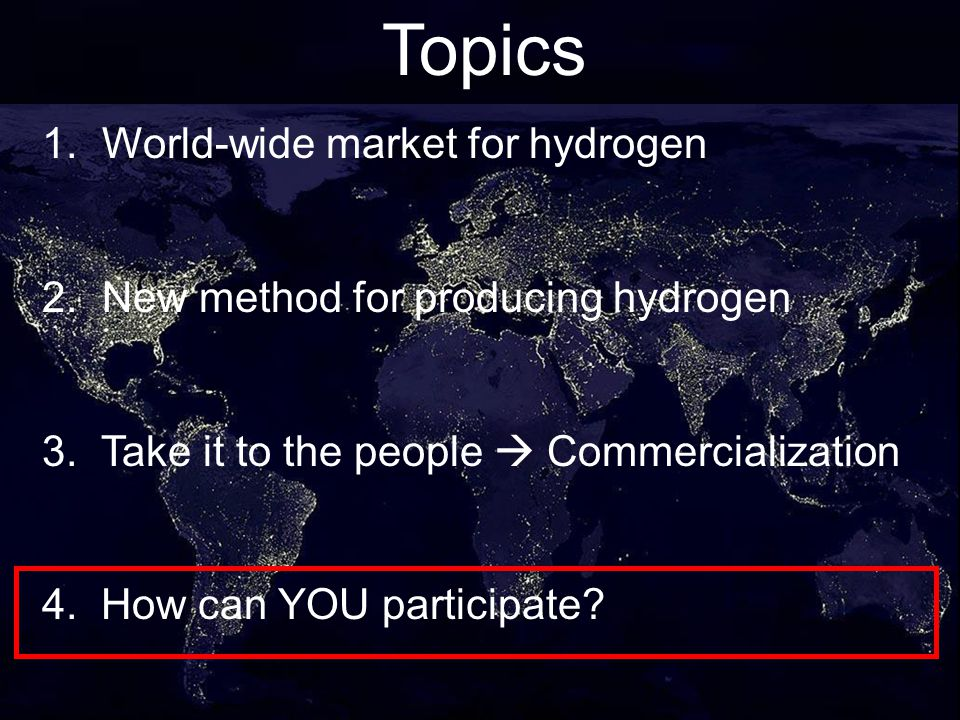 28 Topics 1. World-wide market for hydrogen 2. New method for producing hydrogen 3. Take it to the people Commercialization 4. How can YOU participate
