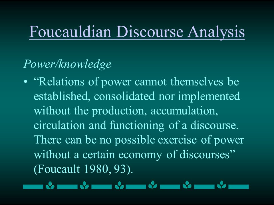 Foucauldian Discourse Analysis Power/knowledge Relations of power cannot themselves be established, consolidated nor implemented without the productio