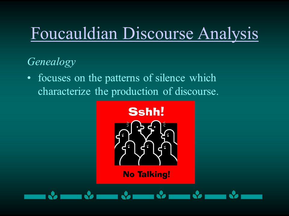 Foucauldian Discourse Analysis Genealogy focuses on the patterns of silence which characterize the production of discourse.