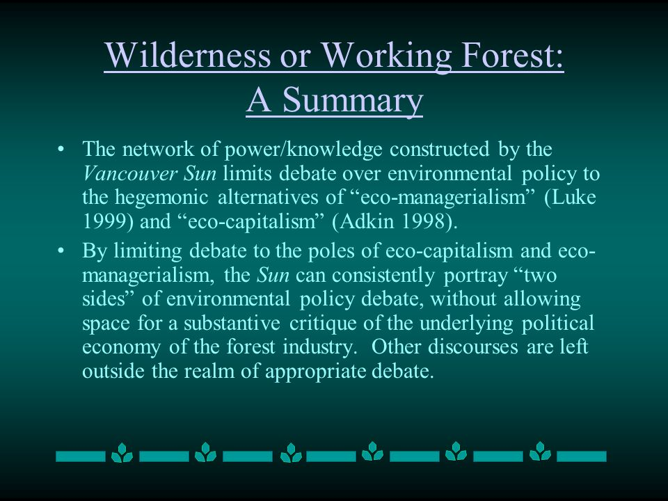 Wilderness or Working Forest: A Summary The network of power/knowledge constructed by the Vancouver Sun limits debate over environmental policy to the
