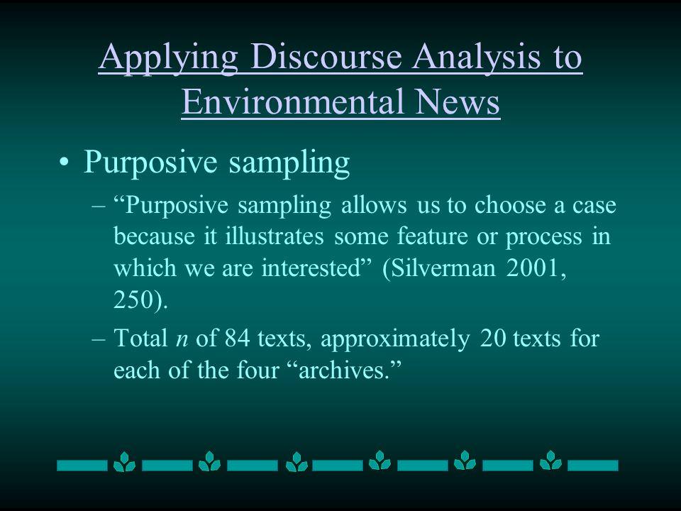 Applying Discourse Analysis to Environmental News Purposive sampling –Purposive sampling allows us to choose a case because it illustrates some featur