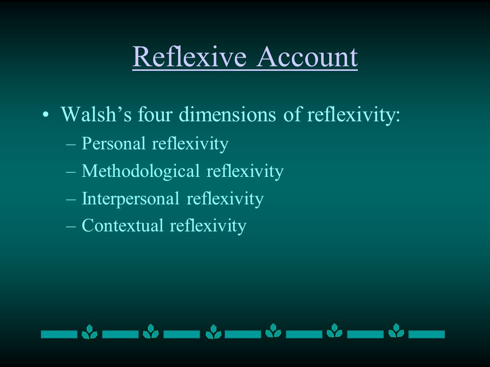 Reflexive Account Walshs four dimensions of reflexivity: –Personal reflexivity –Methodological reflexivity –Interpersonal reflexivity –Contextual refl