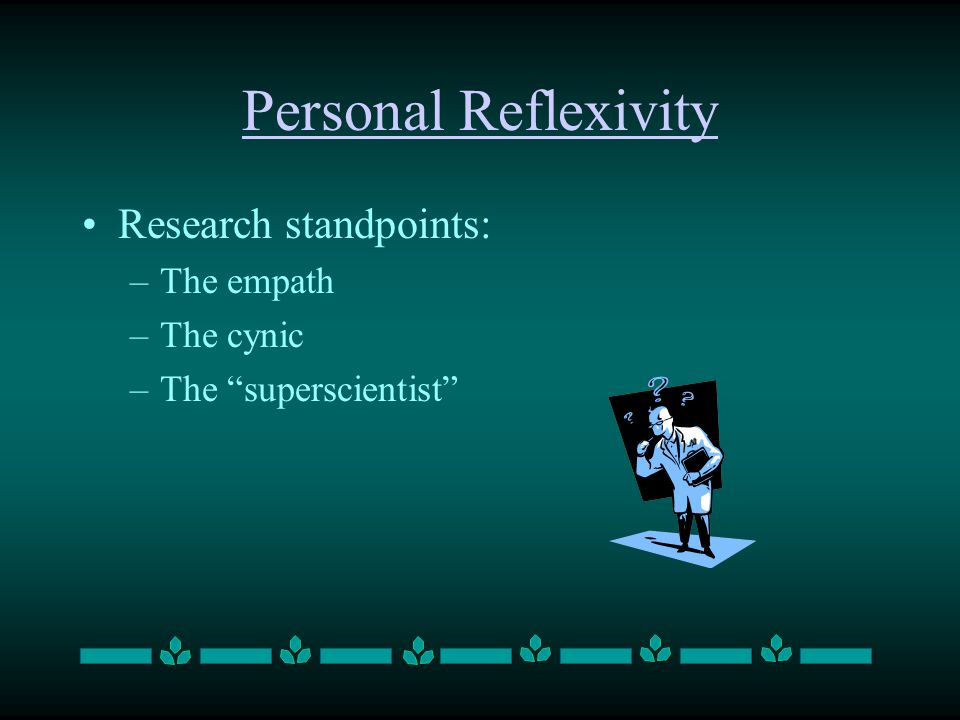 Personal Reflexivity Research standpoints: –The empath –The cynic –The superscientist