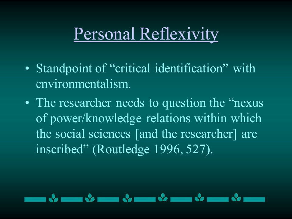Personal Reflexivity Standpoint of critical identification with environmentalism. The researcher needs to question the nexus of power/knowledge relati