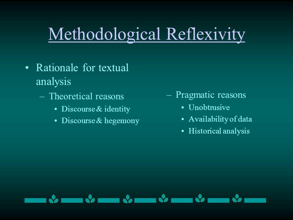 Methodological Reflexivity Rationale for textual analysis –Theoretical reasons Discourse & identity Discourse & hegemony –Pragmatic reasons Unobtrusiv