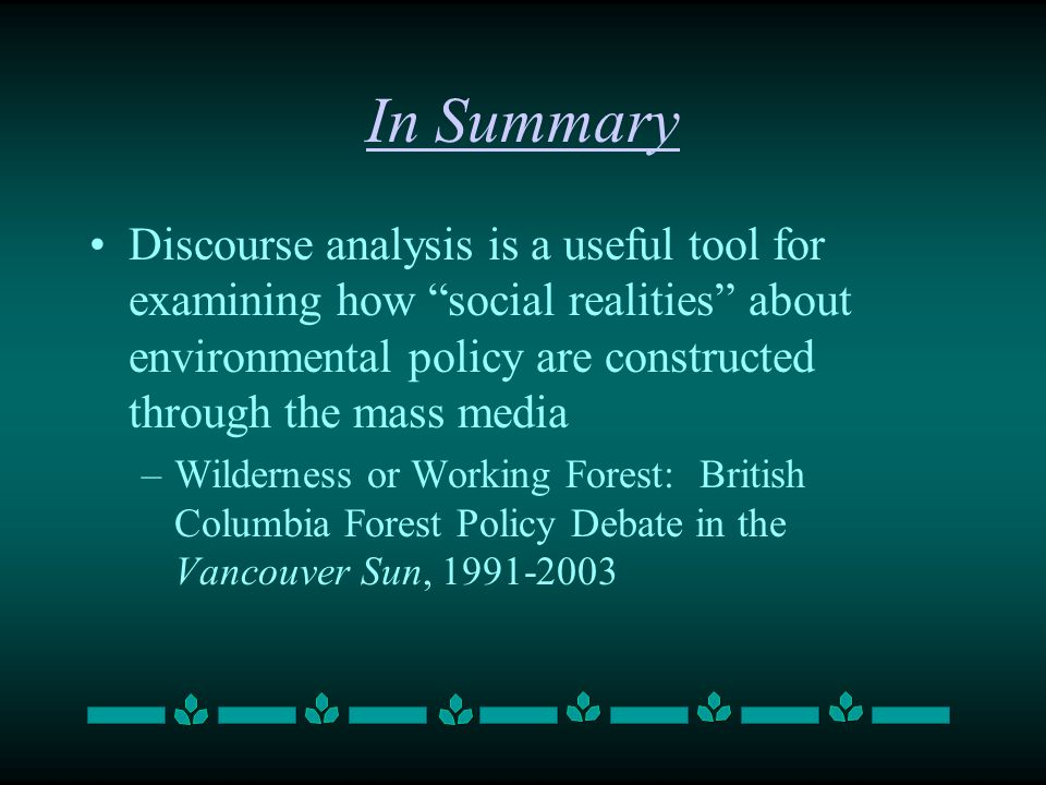 In Summary Discourse analysis is a useful tool for examining how social realities about environmental policy are constructed through the mass media –W