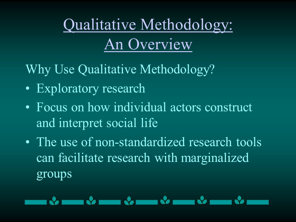 Qualitative Methodology: An Overview Why Use Qualitative Methodology? Exploratory research Focus on how individual actors construct and interpret soci
