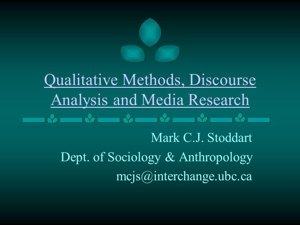 Qualitative Methods, Discourse Analysis and Media Research Mark C.J. Stoddart Dept. of Sociology & Anthropology mcjs@interchange.ubc.ca