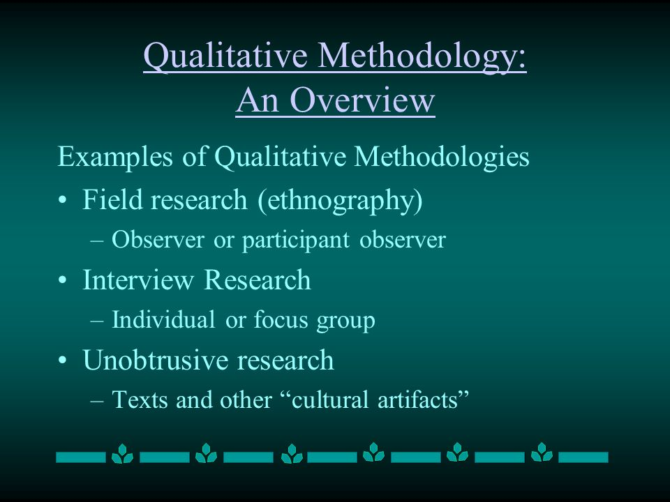 Qualitative Methodology: An Overview Examples of Qualitative Methodologies Field research (ethnography) –Observer or participant observer Interview Re