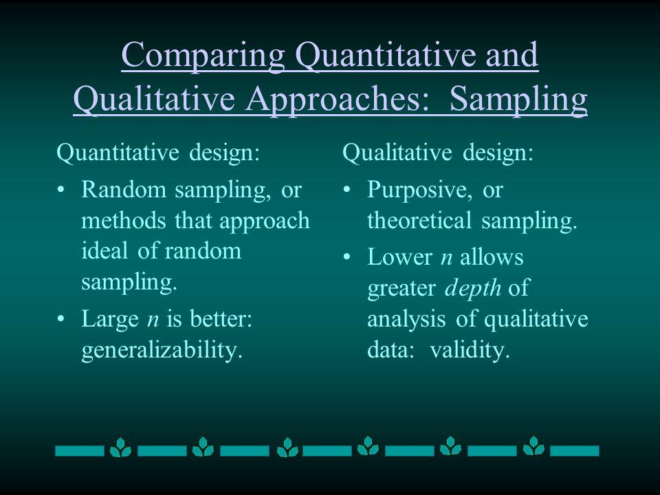 Comparing Quantitative and Qualitative Approaches: Sampling Quantitative design: Random sampling, or methods that approach ideal of random sampling. L