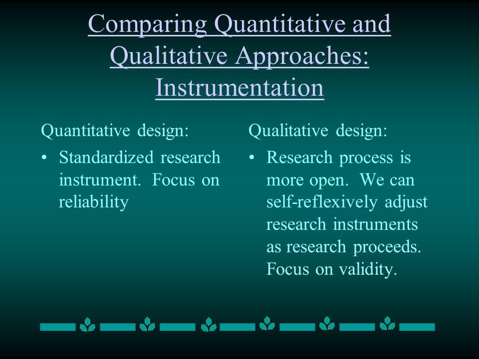 Comparing Quantitative and Qualitative Approaches: Instrumentation Quantitative design: Standardized research instrument. Focus on reliability Qualita