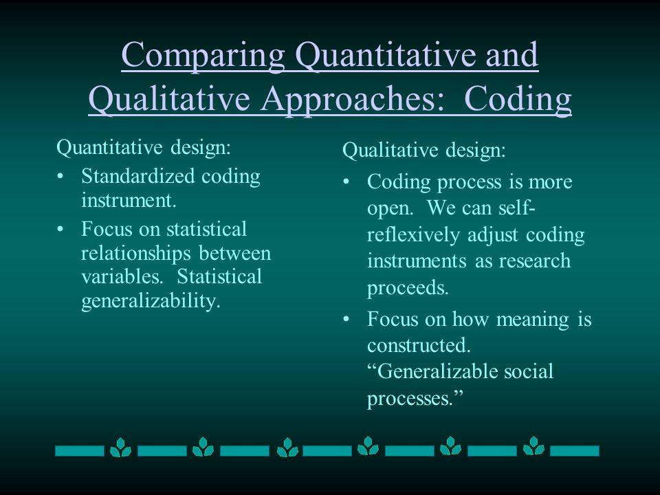 Comparing Quantitative and Qualitative Approaches: Coding Quantitative design: Standardized coding instrument. Focus on statistical relationships betw