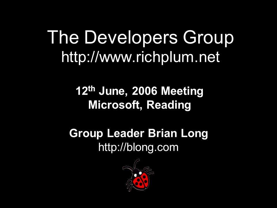 The Developers Group http://www.richplum.net 12 th June, 2006 Meeting Microsoft, Reading Group Leader Brian Long http://blong.com