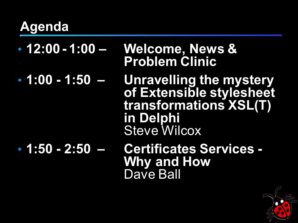 Agenda 12:00 - 1:00 –Welcome, News & Problem Clinic 1:00 - 1:50–Unravelling the mystery of Extensible stylesheet transformations XSL(T) in Delphi Steve Wilcox 1:50 - 2:50–Certificates Services - Why and How Dave Ball