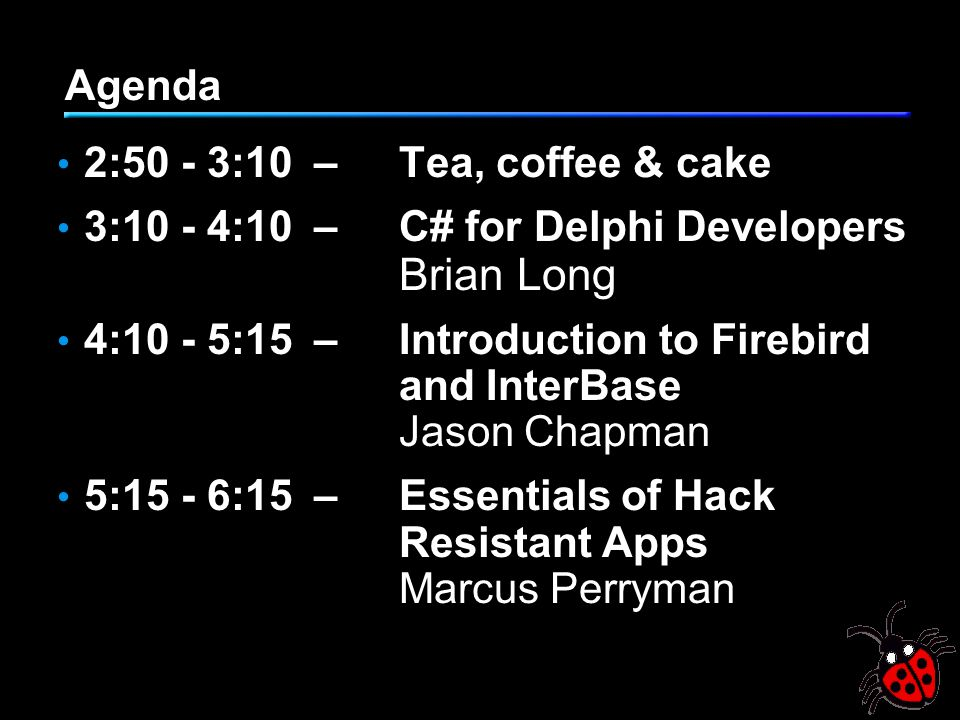 Agenda 2:50 - 3:10–Tea, coffee & cake 3:10 - 4:10– C# for Delphi Developers Brian Long 4:10 - 5:15– Introduction to Firebird and InterBase Jason Chapm