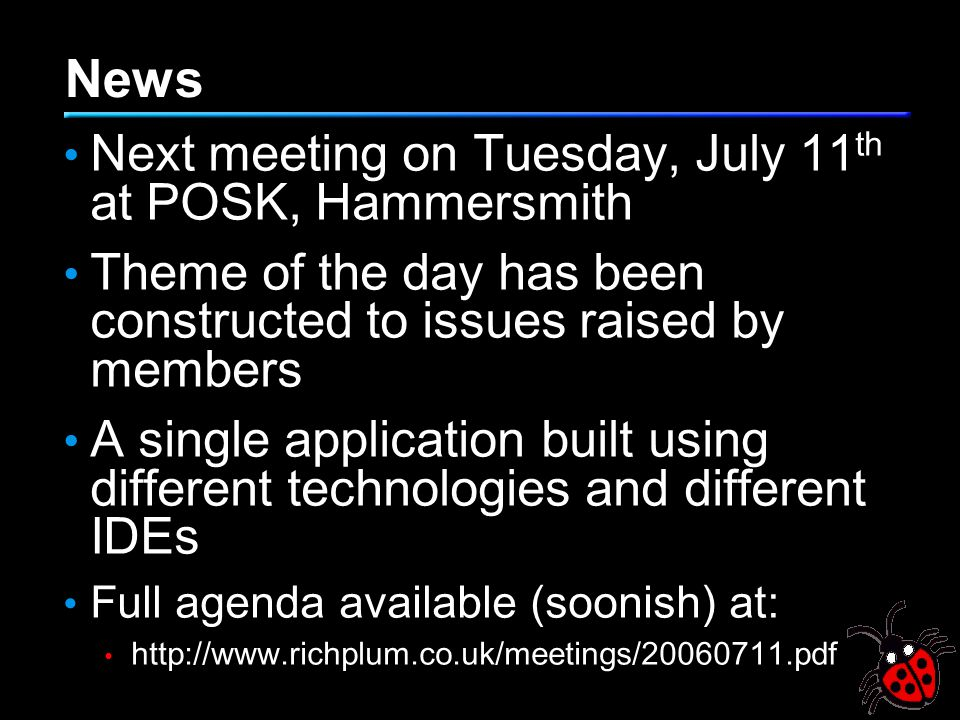 News Next meeting on Tuesday, July 11 th at POSK, Hammersmith Theme of the day has been constructed to issues raised by members A single application b