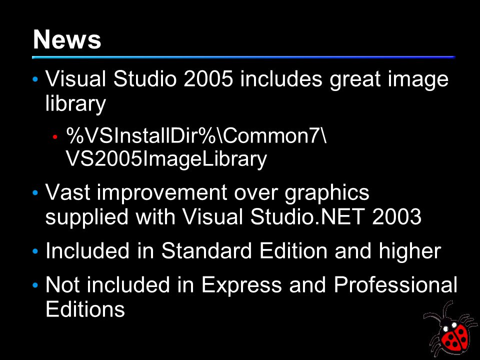 News Visual Studio 2005 includes great image library %VSInstallDir%\Common7\ VS2005ImageLibrary Vast improvement over graphics supplied with Visual Studio.NET 2003 Included in Standard Edition and higher Not included in Express and Professional Editions