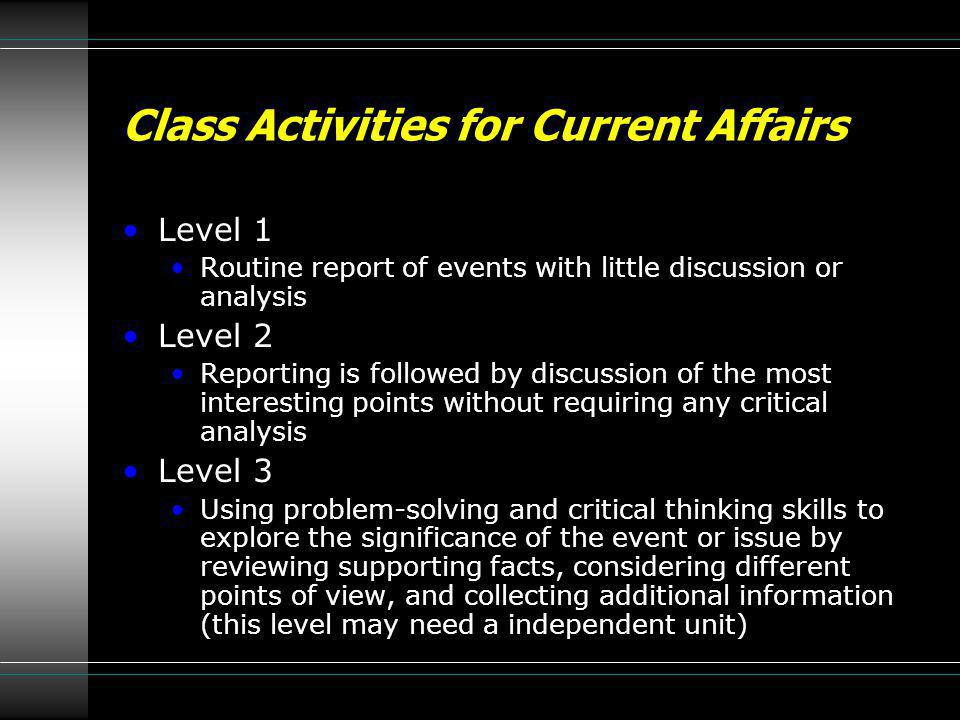 Class Activities for Current Affairs Level 1 Routine report of events with little discussion or analysis Level 2 Reporting is followed by discussion o