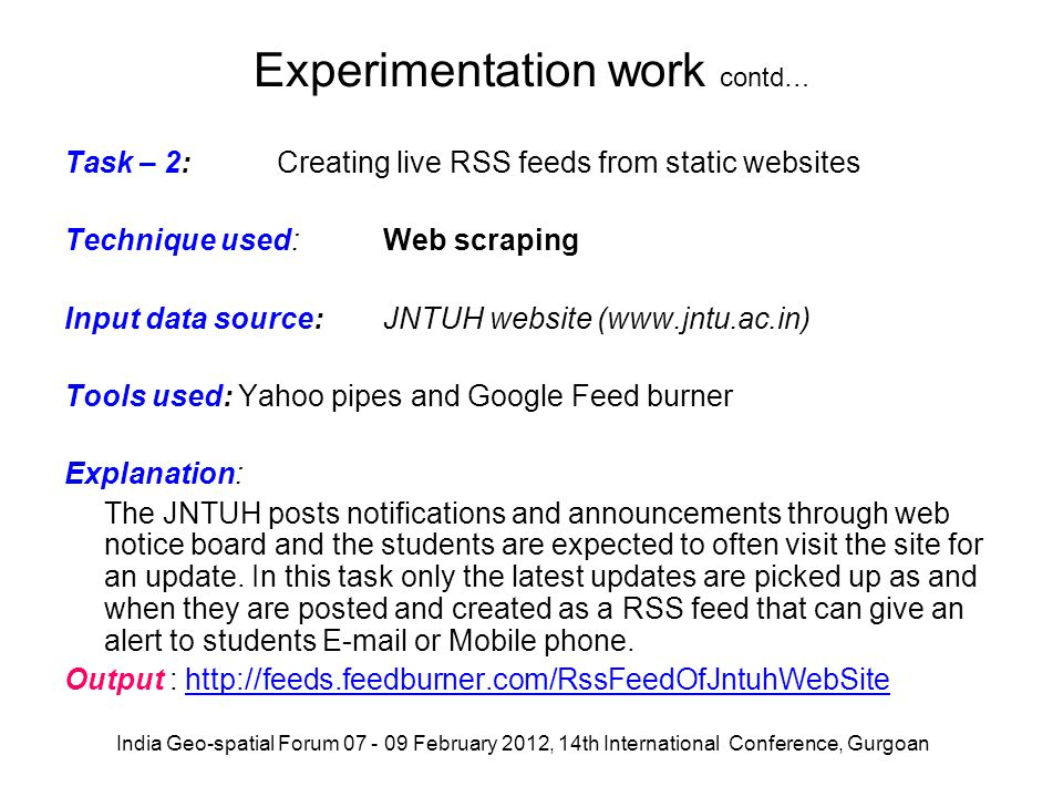 Experimentation work contd… Task – 2: Creating live RSS feeds from static websites Technique used:Web scraping Input data source:JNTUH website (www.jn