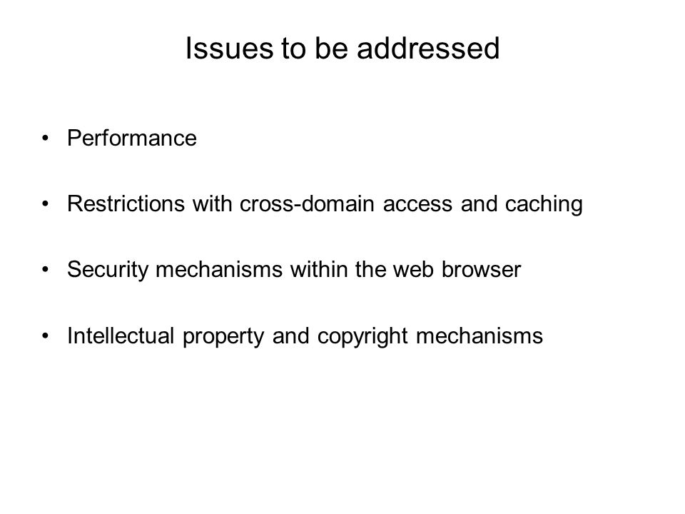 Issues to be addressed Performance Restrictions with cross-domain access and caching Security mechanisms within the web browser Intellectual property