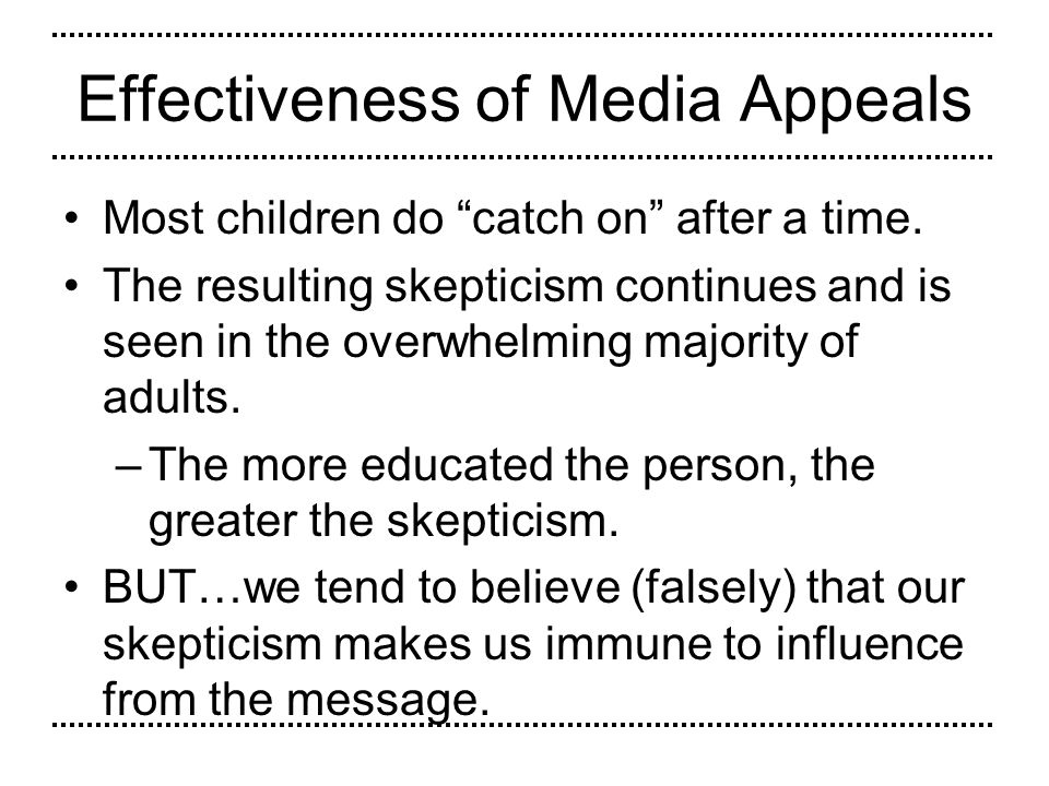 Effectiveness of Media Appeals Most children do catch on after a time. The resulting skepticism continues and is seen in the overwhelming majority of