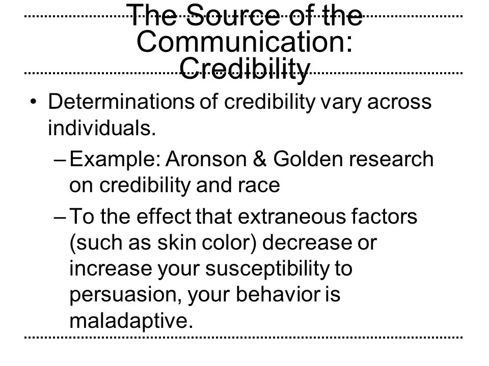 The Source of the Communication: Credibility Determinations of credibility vary across individuals. –Example: Aronson & Golden research on credibility