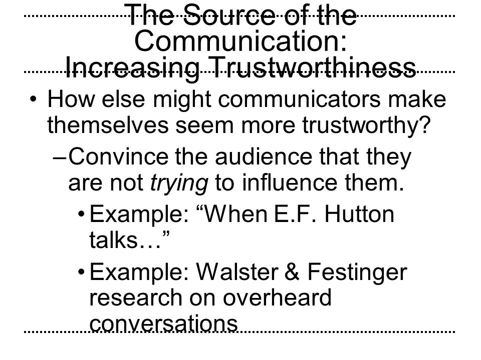 The Source of the Communication: Increasing Trustworthiness How else might communicators make themselves seem more trustworthy? –Convince the audience