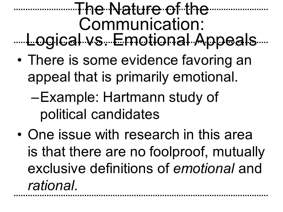 The Nature of the Communication: Logical vs. Emotional Appeals There is some evidence favoring an appeal that is primarily emotional. –Example: Hartma
