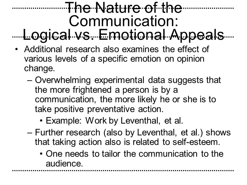 The Nature of the Communication: Logical vs. Emotional Appeals Additional research also examines the effect of various levels of a specific emotion on