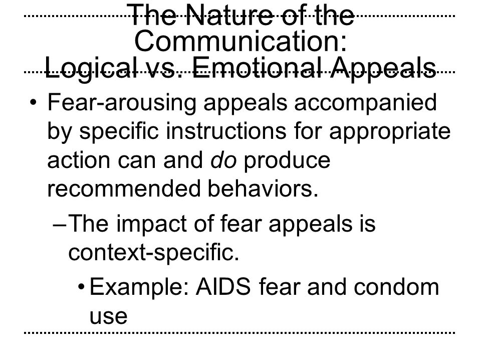 The Nature of the Communication: Logical vs. Emotional Appeals Fear-arousing appeals accompanied by specific instructions for appropriate action can a
