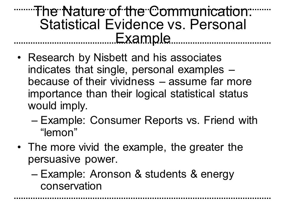 The Nature of the Communication: Statistical Evidence vs. Personal Example Research by Nisbett and his associates indicates that single, personal exam